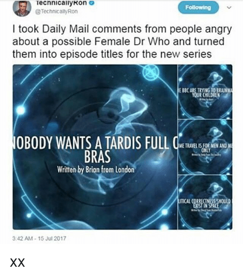 tard: Technical!yRon  @Technically Ron  Following  I took Daily Mail comments from people angry  about a possible Female Dr Who and turned  them into episode titles for the new series  E 880  EBBCARE TRYING TO BRA  RCHIL  OBODY WANTS A TARD IS FULL  ETRAVEL IS FOR MEN AND  NLY  BRAS  Written by Brian from London  3.42 AM-15 Jul 2017 xx