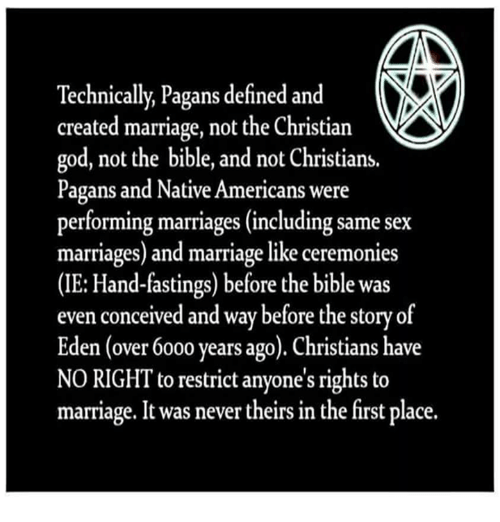same-sex-marriages: Technically, Pagans defined and  created marriage, not the Christian  god, not the bible, and not Christians.  Pagans and Native Americans were  performing marriages (including same sex  marriages) and marriage like ceremonies  (IE: Hand-fastings) before the bible was  even conceived and way before the story of  Eden (over 6000 years ago). Christians have  NO RIGHT to restrict anyone's rights to  marriage. It was never theirs in the first place.