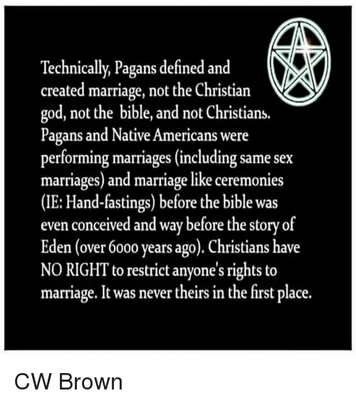 same-sex-marriages: Technically, Pagans defined and  created marriage, not the Christian  god, not the bible, and not Christians.  Pagans and Native Americans were  performing marriages (including same sex  marriages) and marriage like ceremonies  (IE: Hand-fastings) before the bible was  even conceived and way before the story of  Eden (over 6000 years ago). Christians have  NO RIGHT to restrict anyone's rights to  marriage. It was never theirs in the first place. CW Brown