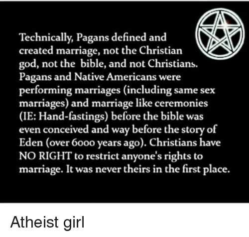 same-sex-marriages: Technically, Pagans defined and  created marriage, not the Christian  god, not the bible, and not Christians.  Pagans and Native Americans were  performing marriages (including same sex  marriages) and marriage like ceremonies  (IE: Hand-fastings) before the bible was  even conceived and way before the story of  Eden (over 60oo years ago). Christians have  NO RIGHT to restrict anyone's rights to  marriage. It was never theirs in the first place. Atheist girl