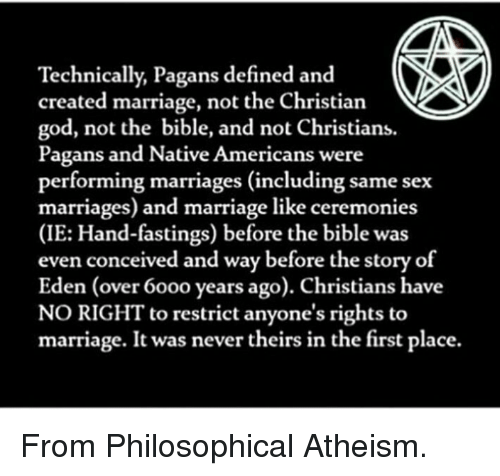 same-sex-marriages: Technically, Pagans defined and  created marriage, not the Christian  god, not the bible, and not Christians.  Pagans and Native Americans were  performing marriages (including same sex  marriages) and marriage like ceremonies  (IE: Hand-fastings) before the bible was  even conceived and way before the story of  Eden (over 60oo years ago). Christians have  NO RIGHT to restrict anyone's rights to  marriage. It was never theirs in the first place. From Philosophical Atheism.