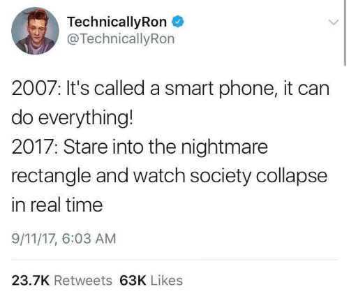 9/11, Phone, and Time: TechnicallyRon  @TechnicallyRon  2007: It's called a smart phone, it can  do everything!  2017: Stare into the nightmare  rectangle and watch society collapse  in real time  9/11/17, 6:03 AM  23.7K Retweets 63K Likes