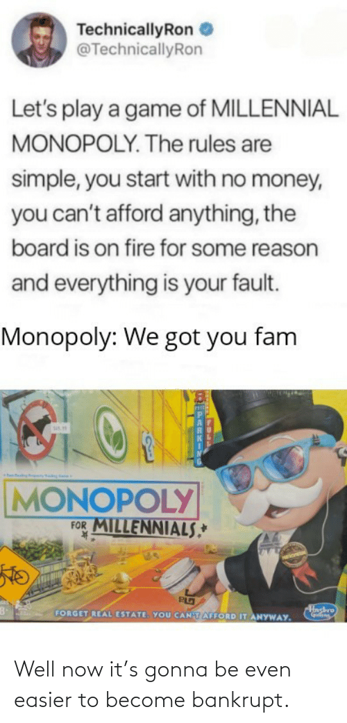 Monopoly: TechnicallyRon  @TechnicallyRon  Let's play a game of MILLENNIAL  MONOPOLY. The rules are  simple, you start with no money,  you can't afford anything, the  board is on fire for some reason  and everything is your fault.  Monopoly: We got you fam  sis.  MONOPOLY  FOR MILLENNIALS,*  K.  Hashro  FORGET REAL ESTATE. YOU CANTAFFORD IT ANYWAY. Well now it's gonna be even easier to become bankrupt.