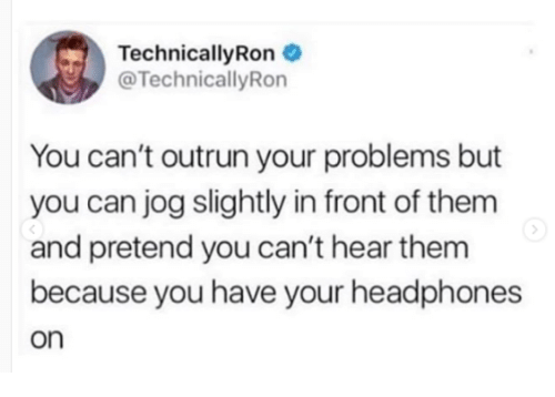 Headphones, Can, and Them: TechnicallyRon  @TechnicallyRon  You can't outrun your problems but  you can jog slightly in front of them  and pretend you can't hear them  because you have your headphones  on