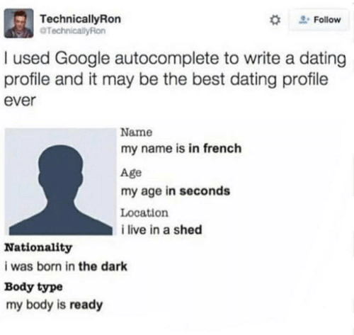 Nationality: TechnicalyRon  TechnicallyRon  #  Follow  used Google autocomplete to write a dating  profile and it may be the best dating profile  ever  Name  my name is in french  Age  my age in seconds  Location  i live in a shed  Nationality  i was born in the dark  Body type  my body is ready