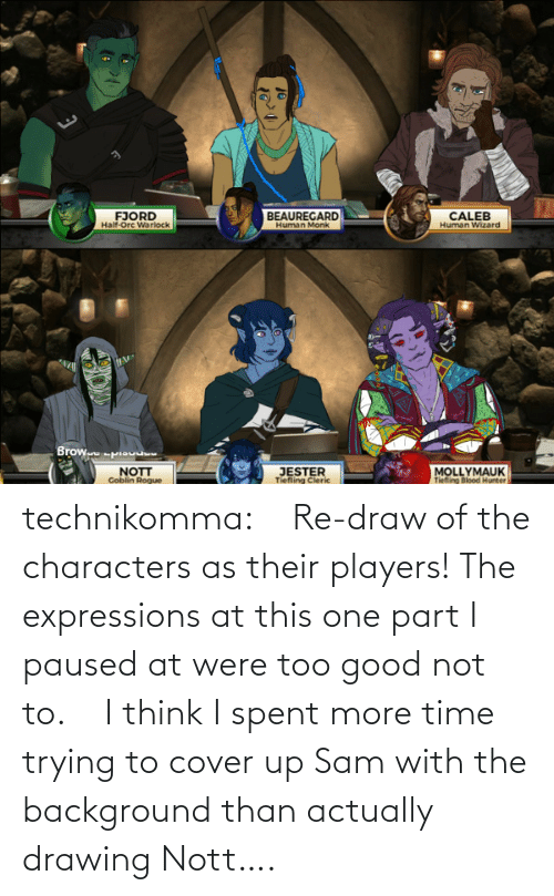 players: technikomma:     Re-draw of the characters as their players! The expressions at this one part I paused at were too good not to.    I think I spent more time trying to cover up Sam with the background than actually drawing Nott….