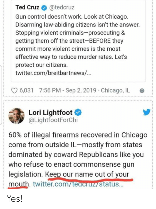 stopping: Ted Cruz  @tedcruz  Gun control doesn't work. Look at Chicago.  Disarming law-abiding citizens isn't the answer.  Stopping violent criminals-prosecuting &  getting them off the street-BEFORE they  commit more violent crimes is the most  effective way to reduce murder rates. Let's  protect our citizens  twitter.com/breitbartnews/...  7:56 PM-Sep 2, 2019  Chicago, IL  6,031  Lori Lightfoot  @LightfootForChi  60% of illegal firearms recovered in Chicago  come from outside IL-mostly from states  dominated by coward Republicans like you  who refuse to enact commonsense gun  legislation. Keep our name out of your  mouth. twitter.com/teacruz status... Yes!