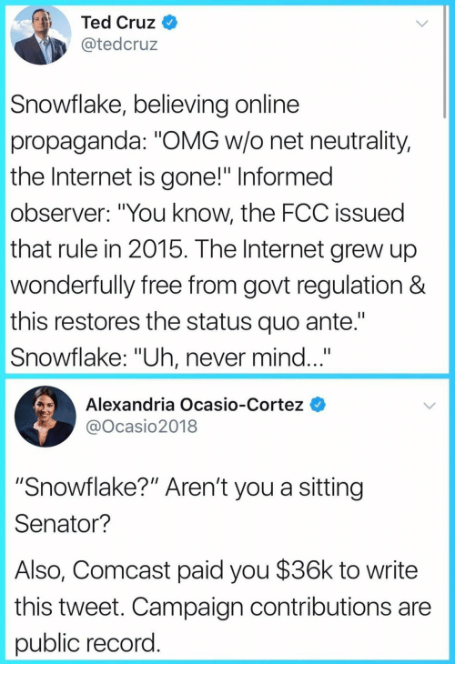 """Internet, Omg, and Ted: Ted Cruz  @tedcruz  Snowflake, believing online  propaganda: """"OMG w/o net neutrality,  the Internet is gone!"""" Informed  observer: """"You know, the FCC issued  that rule in 2015. The Internet grew up  wonderfully free from govt regulation &  this restores the status quo ante.""""  Snowflake: """"Uh, never mind...""""  Alexandria Ocasio-Cortez  @Ocasio2018  """"Snowflake?"""" Aren't you a sitting  Senator?  Also, Comcast paid you $36k to write  this tweet. Campaign contributions are  public record"""