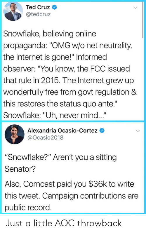 "aoc: Ted Cruz  @tedcruz  Snowflake, believing online  propaganda: ""OMG w/o net neutrality,  the Internet is gone!"" Informed  observer: ""You know, the FCC issued  that rule in 2015. The Internet grew up  wonderfully free from govt regulation &  this restores the status quo ante.""  Snowflake: ""Uh, never mind...  Alexandria Ocasio-Cortez  @Ocasio2018  ""Snowflake?"" Aren't you a sitting  Senator?  Also, Comcast paid you $36k to write  this tweet. Campaign contributions are  public record Just a little AOC throwback"