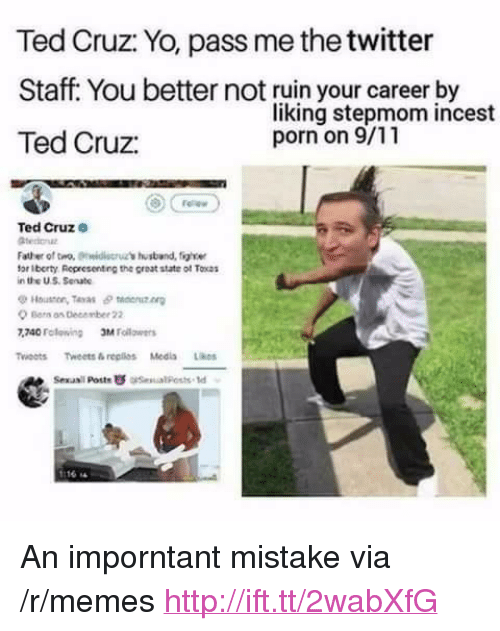 "9/11, Memes, and Ted: Ted Cruz: Yo, pass me the twitter  Staff. You better not ruin your career by  Ted Cruz:  liking stepmom incest  porn on 9/11  Ted Cruze  Father of tro, idis's ustband, figle  for Iberty Representing the great state of Tocas  in the US Senate  Houston, Teras θ taenutn  Ber os December 22  740 Folewing Mllrs  Twoots Tweets&replios Medis Likes  Sexasil Poste  esual Posts td <p>An imporntant mistake via /r/memes <a href=""http://ift.tt/2wabXfG"">http://ift.tt/2wabXfG</a></p>"