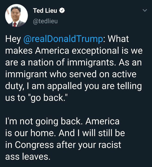 "exceptional: Ted Lieu  @tedlieu  Hey @realDonaldTrump: What  makes America exceptional is we  are a nation of immigrants. As an  immigrant who served on active  duty, I am appalled you are telling  us to ""go back.""  I'm not going back. America  is our home. And I will still be  in Congress after your racist  ass leaves."