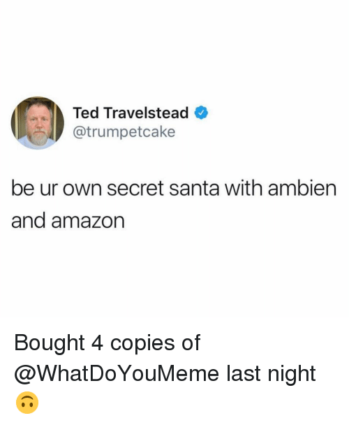 secret santa: Ted Travelstead  ..r.Ay @trumpetcake  be ur own secret santa with ambiern  and amazon Bought 4 copies of @WhatDoYouMeme last night 🙃