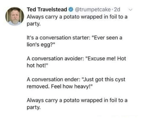 "Party, Ted, and Lions: Ted Travelstead @trumpetcake 2d  Always carry a potato wrapped in foil to a  party.  It's a conversation starter: ""Ever seen a  lion's egg?""  A conversation avoider: ""Excuse me! Hot  hot hot!""  A conversation ender: ""Just got this cyst  removed. Feel how heavy!""  Always carry a potato wrapped in foil to a  party."