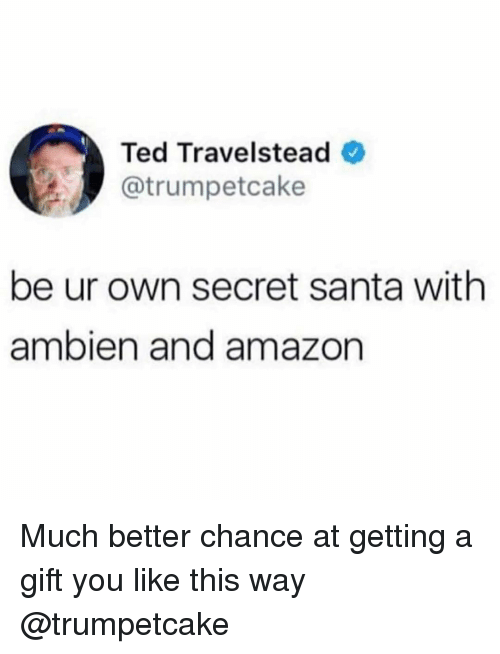 secret santa: Ted Travelstead  @trumpetcake  be ur own secret santa with  ambien and amazon Much better chance at getting a gift you like this way @trumpetcake
