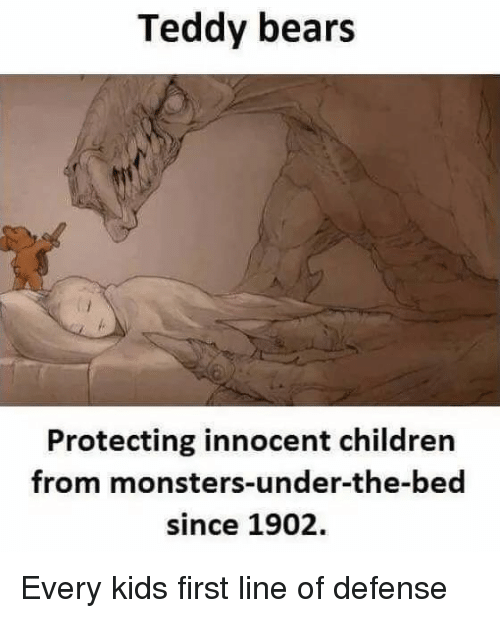 Children, Bears, and Monsters: Teddy bears  Protecting innocent children  from monsters-under-the-bed  since 1902. Every kids first line of defense