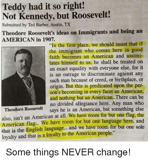 """Barber, Memes, and Ted: Teddy had it so right!  Not Kennedy, but Roosevelt!  Submitted by Ted Barber, Austin, TX  Theodore Roosevelt's ideas on Immigrants and being an  AMERICAN in 1907.  """"In the first place, we should insist that if  the immigrant who comes here in good  faith becomes an American and assimi-  lates himself to us, he shall be treated on  an exact equality with everyone else, for it  is an outrage to discriminate against any  such man because of creed, or birthplace, or  origin. But this is predicated upon the per-  son's becoming in every facet an American,  and nothing but an American. There can be  no divided allegiance here. Any man who  says he is an American, but something else  Theodore Roosevelt  also, isn't an American at all. We have room for but one flag, the  American flag. We have room for but one language here, and  that is the English language.. and we have room for but one sole  loyalty and that is a loyalty to the American people."""" Some things NEVER change!"""