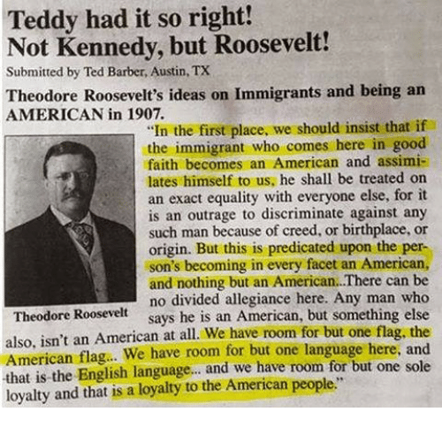 """Outrage: Teddy had it so right!  Not Kennedy, but Roosevelt!  Submitted by Ted Barber, Austin, TX  Theodore Roosevelt's ideas on Immigrants and being an  AMERICAN in 1907.  """"In the first place, we should insist that if  the immigrant who comes here in good  faith becomes an American and assimi-  lates himself to us, he shall be treated on  an exact equality with everyone else, for it  is an outrage to discriminate against any  such man because of creed, or birthplace, or  origin. But this is predicated upon the per-  son's becoming in every facet an American,  and nothing but an American.There can be  no divided allegiance here. Any man who  says he is an American, but something else  Theodore Roosevelt  also, isn't an American at all. We have room for but one flag, the  American flag.. We have room for but one language here, and  that is the English language... and we have room for but one sole  loyalty and that is a loyaty to the American people"""""""