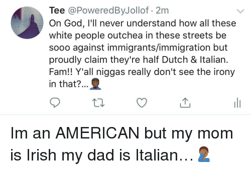 Dad, Fam, and God: Tee @PoweredByJollof 2m  On God, I'll never understand how all these  white people outchea in these streets be  sooo against immigrants/immigration but  proudly claim they're half Dutch & ltalian  Fam!! Y'all niggas really don't see the irony  in that?.. Im an AMERICAN but my mom is Irish  my dad is Italian…🤦🏾‍♂️