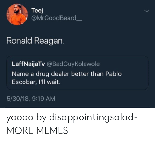 Dank, Drug Dealer, and Memes: Teej  @MrGoodBeard  Ronald Reagan.  LaffNaijaTv @BadGuyKolawole  Name a drug dealer better than Pablo  Escobar, I'll wait  5/30/18, 9:19 AM yoooo by disappointingsalad- MORE MEMES