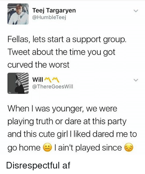 cute girls: Teej Targaryen  @HumbleTeej  Fellas, lets start a support group.  Tweet about the time you got  curved the worst  will  @ThereGoesWill  When I was younger, we were  playing truth or dare at this party  and this cute girl I liked dared me to  go home-I ain't played since Disrespectful af