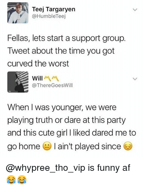 cute girls: Teej Targaryen  @HumbleTeej  Fellas, lets start a support group.  Tweet about the time you got  curved the worst  @ThereGoesWill  When I was younger, we were  playing truth or dare at this party  and this cute girl I liked dared me to  go home-I ain't played since @whypree_tho_vip is funny af 😂😂