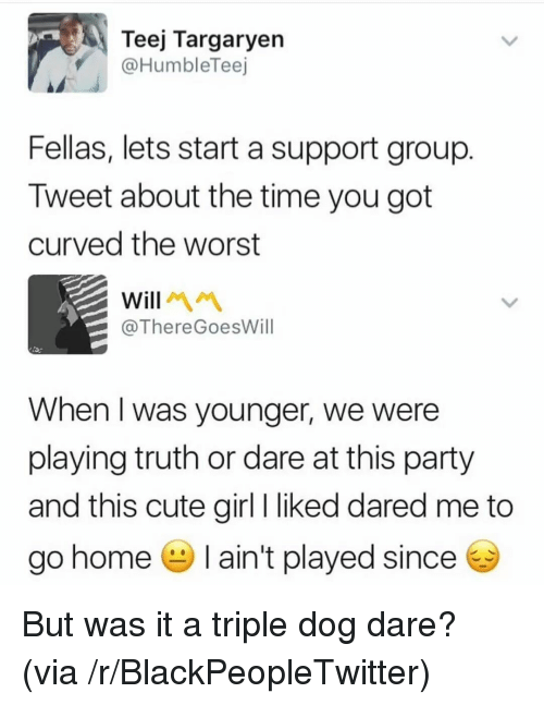 Triple Dog Dare: Teej Targaryen  @HumbleTeej  Fellas, lets start a support group  Tweet about the time you got  curved the worst  @ThereGoesWill  When I was younger, we were  playing truth or dare at this party  and this cute girl I liked dared me to  go home ain't played since <p>But was it a triple dog dare? (via /r/BlackPeopleTwitter)</p>