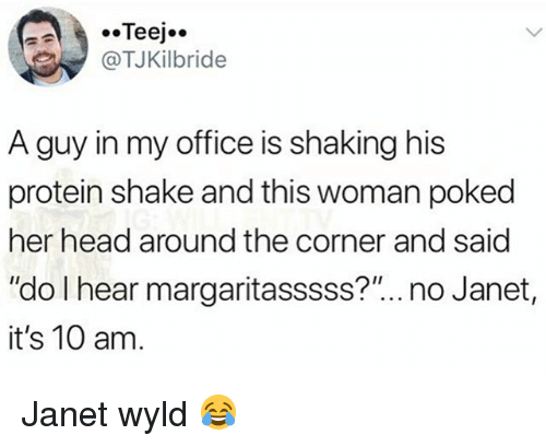"""Head, Memes, and Protein: .Teej..  TJKilbride  A guy in my office is shaking his  protein shake and this woman poked  her head around the corner and said  """"do I hear margaritasssss?""""... no Janet,  it's 10 am Janet wyld 😂"""