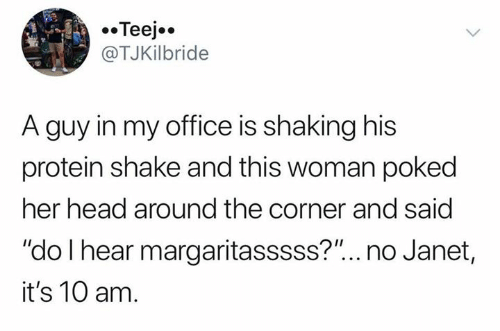 "janet: Teej  @TJKilbride  A guy in my office is shaking his  protein shake and this woman poked  her head around the corner and said  ""do I hear margaritasssss?""... no Janet,  it's 10 am."