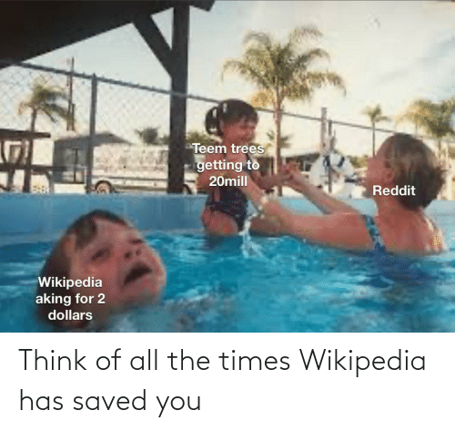 dollars: Teem trees  getting to  20mill  Reddit  Wikipedia  aking for 2  dollars Think of all the times Wikipedia has saved you