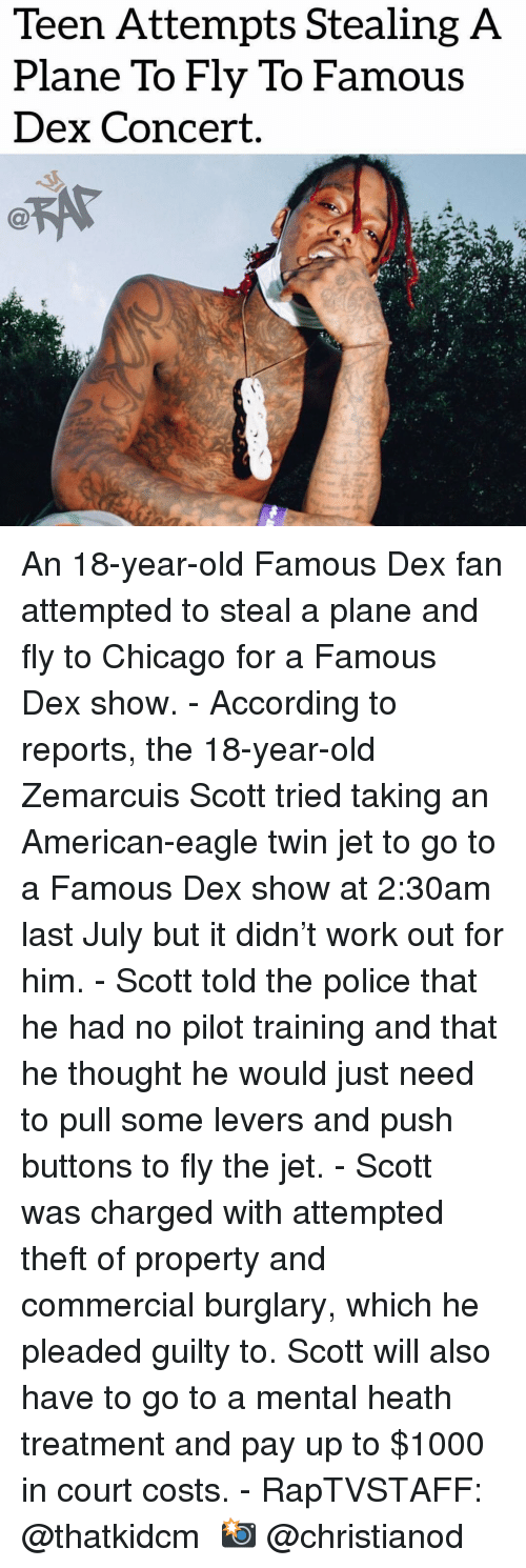 Stealing A: Teen Attempts Stealing A  Plane To Fly To Famous  Dex Concert. An 18-year-old Famous Dex fan attempted to steal a plane and fly to Chicago for a Famous Dex show. - According to reports, the 18-year-old Zemarcuis Scott tried taking an American-eagle twin jet to go to a Famous Dex show at 2:30am last July but it didn't work out for him. - Scott told the police that he had no pilot training and that he thought he would just need to pull some levers and push buttons to fly the jet. - Scott was charged with attempted theft of property and commercial burglary, which he pleaded guilty to. Scott will also have to go to a mental heath treatment and pay up to $1000 in court costs. - RapTVSTAFF: @thatkidcm 📸 @christianod
