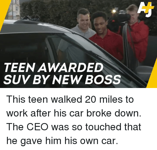 suv: TEEN AWARDED  SUV BY NEW BOSS This teen walked 20 miles to work after his car broke down. The CEO was so touched that he gave him his own car.