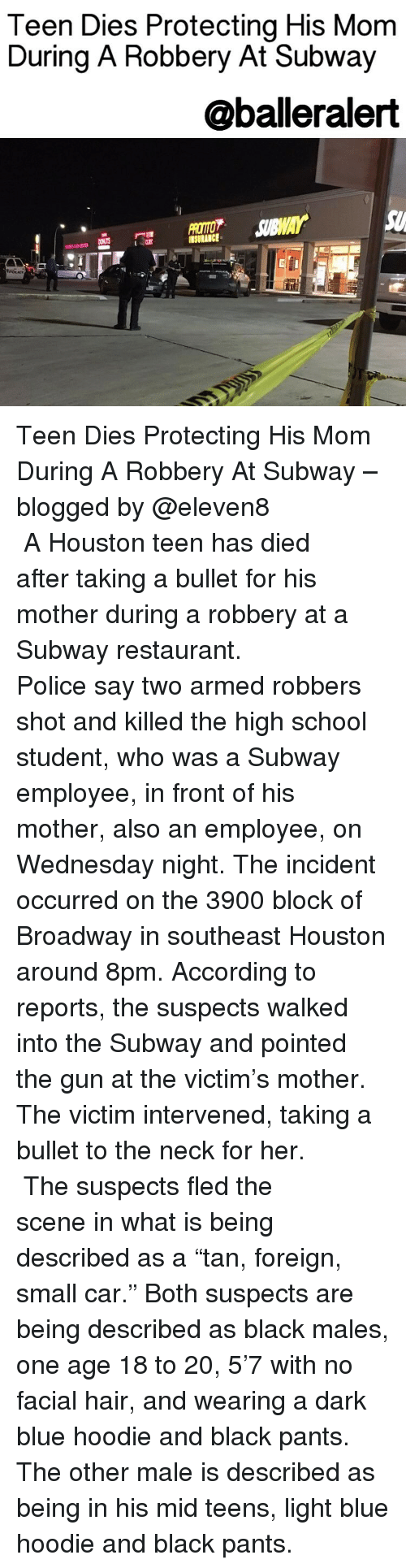 """Memes, Subway, and Blog: Teen Dies Protecting His Mom  During A Robbery At Subway  @balleralert Teen Dies Protecting His Mom During A Robbery At Subway – blogged by @eleven8 ⠀⠀⠀⠀⠀⠀⠀⠀⠀ ⠀⠀⠀⠀⠀⠀⠀⠀⠀ A Houston teen has died after taking a bullet for his mother during a robbery at a Subway restaurant. ⠀⠀⠀⠀⠀⠀⠀⠀⠀ ⠀⠀⠀⠀⠀⠀⠀⠀⠀ Police say two armed robbers shot and killed the high school student, who was a Subway employee, in front of his mother, also an employee, on Wednesday night. The incident occurred on the 3900 block of Broadway in southeast Houston around 8pm. According to reports, the suspects walked into the Subway and pointed the gun at the victim's mother. The victim intervened, taking a bullet to the neck for her. ⠀⠀⠀⠀⠀⠀⠀⠀⠀ ⠀⠀⠀⠀⠀⠀⠀⠀⠀ The suspects fled the scene in what is being described as a """"tan, foreign, small car."""" Both suspects are being described as black males, one age 18 to 20, 5'7 with no facial hair, and wearing a dark blue hoodie and black pants. The other male is described as being in his mid teens, light blue hoodie and black pants."""