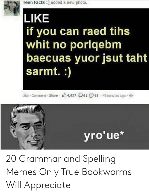 Bad Spelling Meme: Teen Facts :] added a new photo.  LIKE  f you can raed tihs  whit no porlqebm  baecuas yuor jsut taht  sarmt. :)  Like Comment Share 4,927 61 6 42inutes ago  yro'ue* 20 Grammar and Spelling Memes Only True Bookworms Will Appreciate