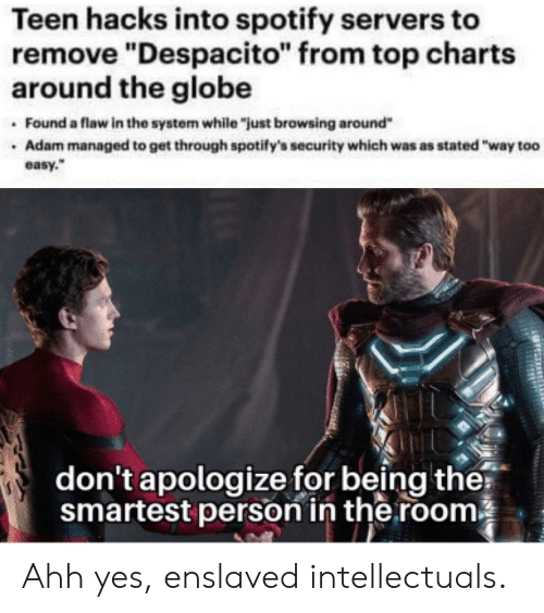 """Despacito: Teen hacks into spotify servers to  remove """"Despacito"""" from top charts  around the globe  Found a flaw in the system while """"just browsing around""""  Adam managed to get through spotify's security which was as stated """"way too  easy.""""  don't apologize for being the?  smartest person in the room Ahh yes, enslaved intellectuals."""