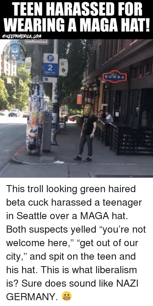 "Memes, Troll, and Germany: TEEN HARASSED FOR  WEARING A MAGA HAT  OKEEPAMERICAUA  2  RUMB A This troll looking green haired beta cuck harassed a teenager in Seattle over a MAGA hat. Both suspects yelled ""you're not welcome here,"" ""get out of our city,"" and spit on the teen and his hat. This is what liberalism is? Sure does sound like NAZI GERMANY. 😬"