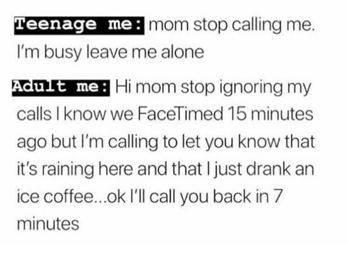 Being Alone, Coffee, and Mom: Teenage me:  mom stop calling me.  I'm busy leave me alone  Adut me: Hi mom stop ignoring my  calls I know we FaceTimed 15 minutes  ago but I'm calling to let you know that  it's raining here and that I just drank an  ice coffee...ok I'll call you back in 7  minutes  ult me:
