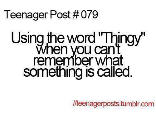 teenage post: Teenager Post #079  Using the word Thingy  When you can't  remember What  Something is called  lteenagerposts.tumblr.com