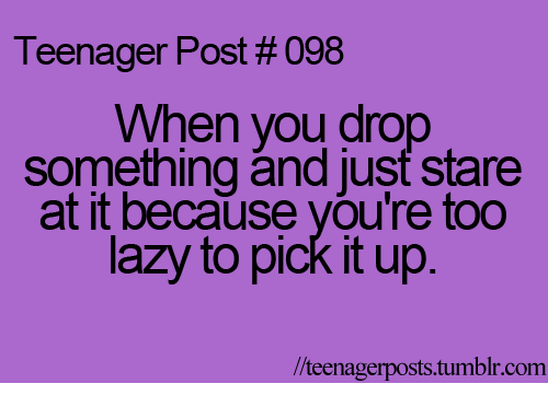teenage post: Teenager Post #098  When you drop  something and just stare  at it because you're too  lazy to pick it up  lteenagerposts tumblr com
