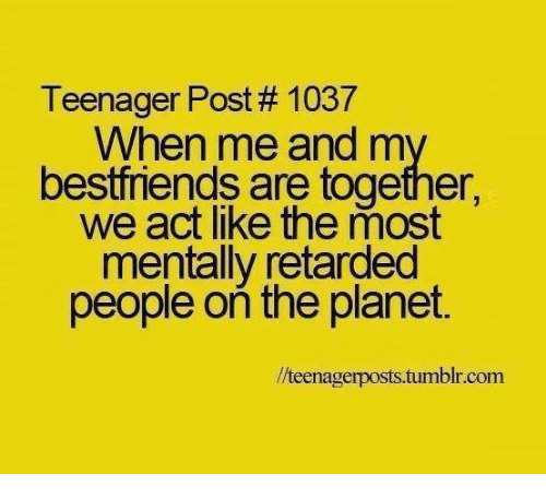 teenage post: Teenager Post 1037  When me and m  bestfriends are together,  we act like the most  mentally retarded  people on the planet.  llteenagerposts.tumblr.com