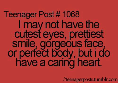 teenage post: Teenager Post 1068  I may not have the  cutest eyes, prettiest  smile, gorgeous face  or perfect body, but i do  have a caring heart  llteenagerposts.tumblr.com
