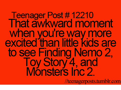 More Excited Than: Teenager Post #12210  That awkward moment  when you're way more  excited than little kids are  to see Finding Nemo 2  Toy Story4,and  Monsters Inc 2.  //teenagerposts.tumblr.com