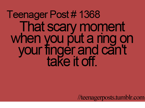 teenage post: Teenager Post# 1368  That scary moment  when you put a ring on  your finger and can't  take it off.  lteenagerposts tumblr com