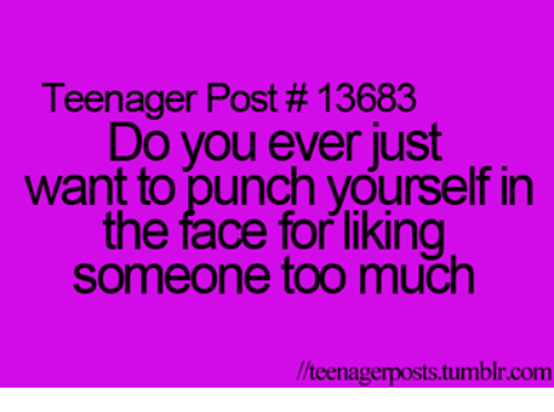 teenage post: Teenager Post #13683  Do you ever just  want to punch yourself in  the face for liking  someone too much  //teenagerposts tumblr.com