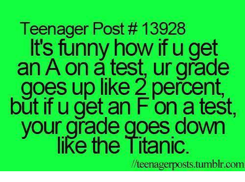 teenage post: Teenager Post 13928  It's funny how ifu get  an A on test, ur grade  goes up like 2 percent.  but if u get an F on a test,  your grade goes down  like the Titanic.  llteenagerposts.tumblr.com