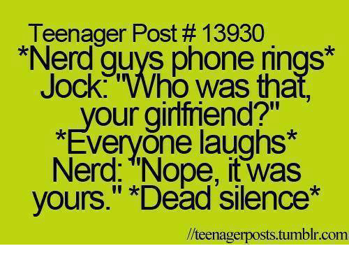 """teenage post: Teenager Post 13930  *Nerd guys phone rings*  Jock Who was tha  your girlfriend?""""  *Everyone laughs*  Nerd: """"Nope, it was  yours."""" Dead Silence  lteenagerposts.tumblr.com"""