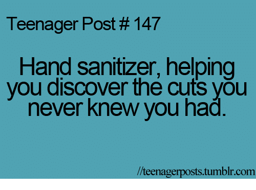 teenage post: Teenager Post #147  Hand sanitizer, helping  you discover the cuts you  never knew you had  lteenagerposts tumblr com