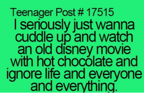 teenage post: Teenager Post 17515  I seriously just wanna  cuddle up and watch  an old disney movie  with hot chocOlate and  ignore life and everyone  and everything