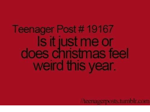 teenage post: Teenager Post 19167  Is it just me or  does Christmas feel  weird this year.  teenagerposts tumblr com