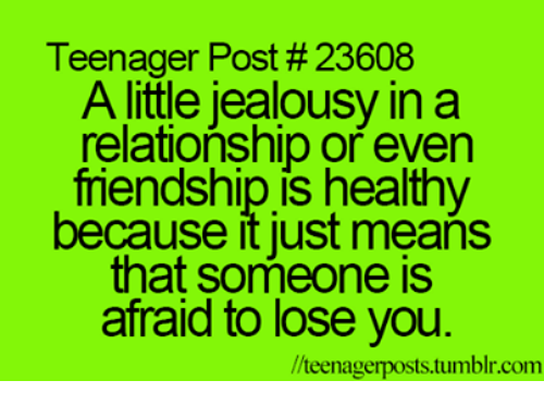 teenage post: Teenager Post #23608  A little jealousy in a  relationship or even  mendship is healthy  because it just means  that someone is  afraid to lose you  llteenagerposts.tumblr.com