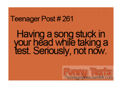 teenage post: Teenager Post #261  Having a song stuck in  our head while taking a  est. Seriously, not now.  teenager sts tumblr com